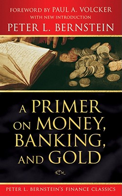 A Primer on Money, Banking, and Gold By Bernstein, Peter L./ Volcker, Paul A.